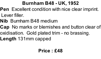 Burnham B48 - UK, 1952 Pen  Excellent condition with nice clear imprint.  Lever filler.   Nib  Burnham B48 medium Cap  No marks or blemishes and button clear of oxidisation.  Gold plated trim - no brassing.   Length 131mm capped  Price : £48