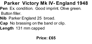 Parker  Victory Mk IV- England 1948 Pen  Ex. condition.  Good imprint. Olive green.  Button filler. Nib  Parker England 25  broad.  Cap  No brassing on the band or clip.   Length  131 mm capped  Price: £65