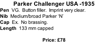 Parker Challenger USA -1935 Pen  VG.  Button filler.  Imprint very clear. Nib  Medium/broad Parker 'N' Cap  Ex.  No brassing. Length  133 mm capped  Price: £78