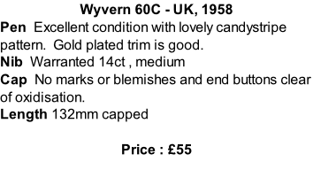 Wyvern 60C - UK, 1958 Pen  Excellent condition with lovely candystripe pattern.  Gold plated trim is good. Nib  Warranted 14ct , medium Cap  No marks or blemishes and end buttons clear of oxidisation.   Length 132mm capped  Price : £55
