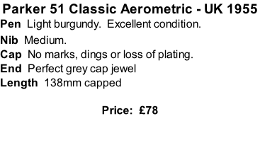 Parker 51 Classic Aerometric - UK 1955 Pen  Light burgundy.  Excellent condition.   Nib  Medium.  Cap  No marks, dings or loss of plating. End  Perfect grey cap jewel  Length  138mm capped  Price:  £78