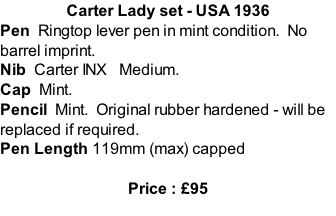 Carter Lady set - USA 1936 Pen  Ringtop lever pen in mint condition.  No barrel imprint. Nib  Carter INX   Medium. Cap  Mint. Pencil  Mint.  Original rubber hardened - will be replaced if required.  Pen Length 119mm (max) capped  Price : £95
