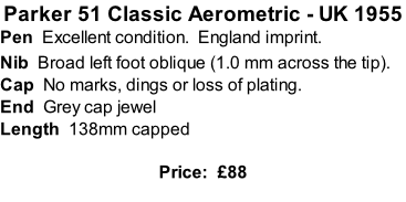 Parker 51 Classic Aerometric - UK 1955 Pen  Excellent condition.  England imprint. Nib  Broad left foot oblique (1.0 mm across the tip).  Cap  No marks, dings or loss of plating. End  Grey cap jewel  Length  138mm capped  Price:  £88