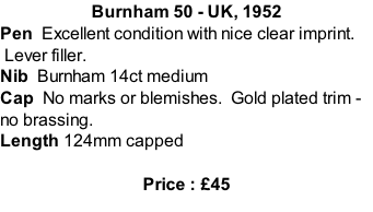 Burnham 50 - UK, 1952 Pen  Excellent condition with nice clear imprint.  Lever filler.   Nib  Burnham 14ct medium Cap  No marks or blemishes.  Gold plated trim - no brassing.   Length 124mm capped  Price : £45