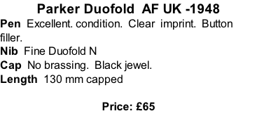 Parker Duofold  AF UK -1948 Pen  Excellent. condition.  Clear  imprint.  Button filler. Nib  Fine Duofold N  Cap  No brassing.  Black jewel. Length  130 mm capped  Price: £65