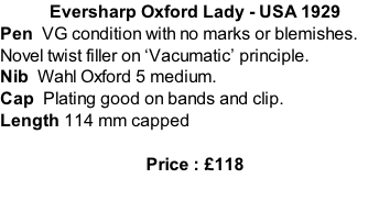 Eversharp Oxford Lady - USA 1929 Pen  VG condition with no marks or blemishes.  Novel twist filler on 'Vacumatic' principle. Nib  Wahl Oxford 5 medium.  Cap  Plating good on bands and clip.   Length 114 mm capped  Price : £118