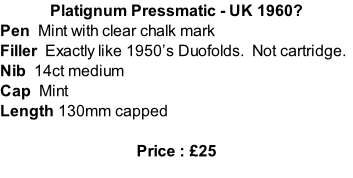 Platignum Pressmatic - UK 1960? Pen  Mint with clear chalk mark  Filler  Exactly like 1950's Duofolds.  Not cartridge. Nib  14ct medium Cap  Mint Length 130mm capped  Price : £25