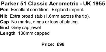 Parker 51 Classic Aerometric - UK 1955 Pen  Excellent condition.  England imprint. Nib  Extra broad stub (1.6mm across the tip).  Cap  No marks, dings or loss of plating. End  Grey cap jewel  Length  138mm capped  Price:  £98