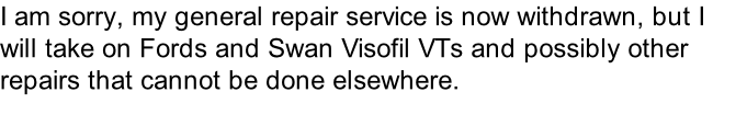 I am sorry, my general repair service is now withdrawn, but I will take on Fords and Swan Visofil VTs and possibly other repairs that cannot be done elsewhere.