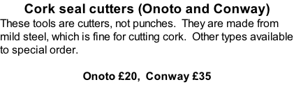 Cork seal cutters (Onoto and Conway) These tools are cutters, not punches.  They are made from mild steel, which is fine for cutting cork.  Other types available to special order.  Onoto £20,  Conway £35