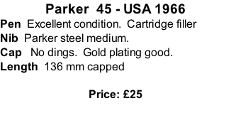 Parker  45 - USA 1966 Pen  Excellent condition.  Cartridge filler Nib  Parker steel medium.  Cap   No dings.  Gold plating good.   Length  136 mm capped  Price: £25
