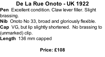 De La Rue Onoto - UK 1922 Pen  Excellent condition. Claw lever filler. Slight brassing. Nib  Onoto No 33, broad and gloriously flexible.   Cap  VG, but lip slightly shortened.  No brassing to (unmarked) clip. Length  136 mm capped  Price: £108