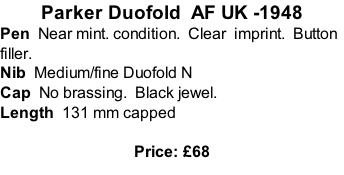Parker Duofold  AF UK -1948 Pen  Near mint. condition.  Clear  imprint.  Button filler. Nib  Medium/fine Duofold N  Cap  No brassing.  Black jewel. Length  131 mm capped  Price: £68