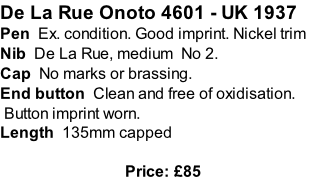 De La Rue Onoto 4601 - UK 1937 Pen  Ex. condition. Good imprint. Nickel trim    Nib  De La Rue, medium  No 2. Cap  No marks or brassing. End button  Clean and free of oxidisation.  Button imprint worn.  Length  135mm capped  Price: £85