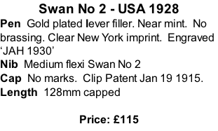 Swan No 2 - USA 1928 Pen  Gold plated lever filler. Near mint.  No brassing. Clear New York imprint.  Engraved 'JAH 1930' Nib  Medium flexi Swan No 2  Cap  No marks.  Clip Patent Jan 19 1915. Length  128mm capped  Price: £115