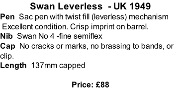 Swan Leverless  - UK 1949 Pen  Sac pen with twist fill (leverless) mechanism  Excellent condition. Crisp imprint on barrel. Nib  Swan No 4 -fine semiflex  Cap  No cracks or marks, no brassing to bands, or clip.  Length  137mm capped  Price: £88