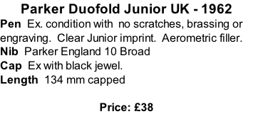 Parker Duofold Junior UK - 1962 Pen  Ex. condition with  no scratches, brassing or engraving.  Clear Junior imprint.  Aerometric filler. Nib  Parker England 10 Broad   Cap  Ex with black jewel. Length  134 mm capped  Price: £38